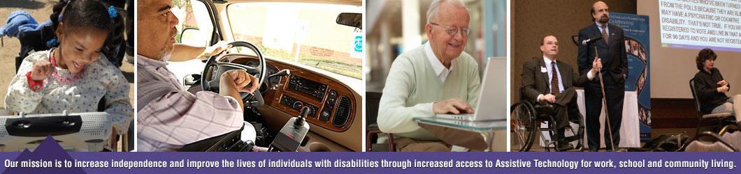 Our mission is to increase independence and improve the lives of individuals with disabilities through increased access to Assistive Technology for work, school and community living.